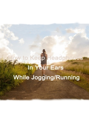 How to Keep Headphones In Your Ears While Running